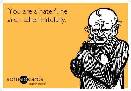 """""""You are a hater"""", he said, rather hatefully."""