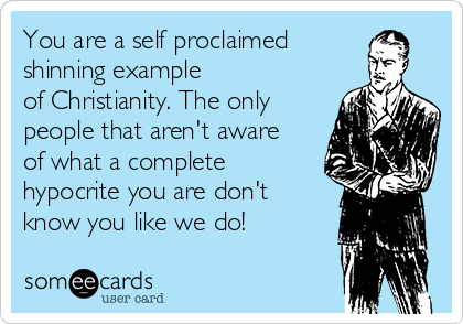 You are a self proclaimed shinning example  of Christianity. The only people that aren't aware of what a complete hypocrite you are don't know you like we do!