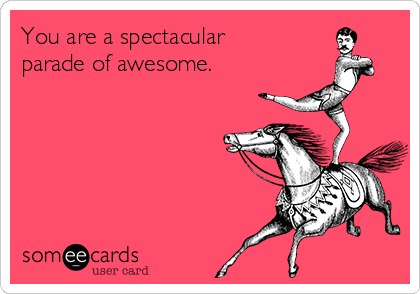 You are a spectacular  parade of awesome.