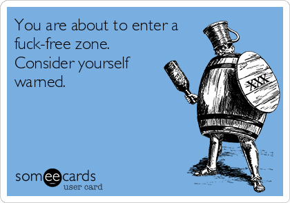 You are about to enter a fuck-free zone. Consider yourself warned.