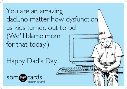 You are an amazing dad...no matter how dysfunctional us kids turned out to be! (We'll blame mom for that today!)  Happy Dad's Day