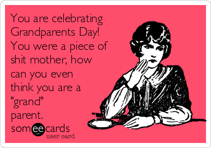 "You are celebrating Grandparents Day! You were a piece of shit mother, how can you even think you are a ""grand"" parent."
