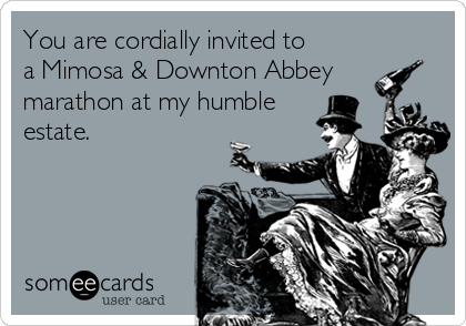 You are cordially invited to a Mimosa & Downton Abbey marathon at my humble estate.