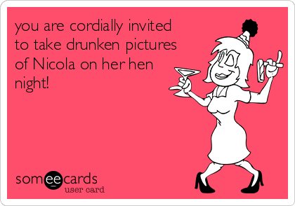 you are cordially invited to take drunken pictures of Nicola on her hen night!