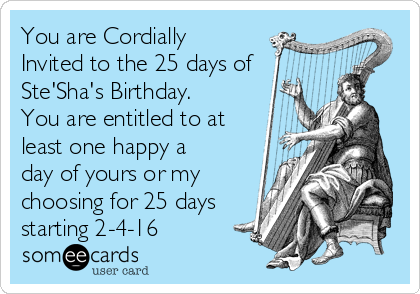 You are Cordially Invited to the 25 days of Ste'Sha's Birthday. You are entitled to at least one happy a day of yours or my choosing for 25 days starting 2-4-16