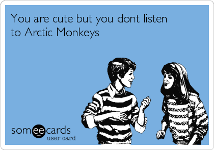 You are cute but you dont listen to Arctic Monkeys