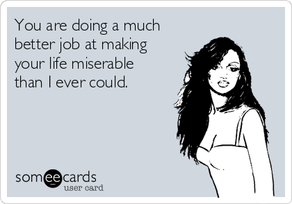 You are doing a much better job at making your life miserable than I ever could.