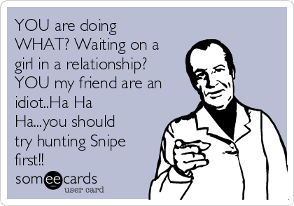 YOU are doing WHAT? Waiting on a girl in a relationship? YOU my friend are an idiot..Ha Ha Ha...you should try hunting Snipe first!!