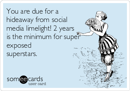 You are due for a hideaway from social media limelight! 2 years is the minimum for super exposed superstars.