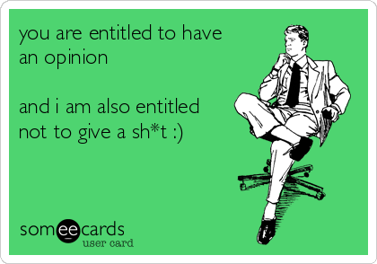 you are entitled to have an opinion  and i am also entitled not to give a sh*t :)