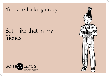 You are fucking crazy...   But I like that in my friends!