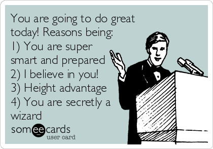 You are going to do great today! Reasons being: 1) You are super smart and prepared 2) I believe in you!  3) Height advantage 4) You are secretly a wizard