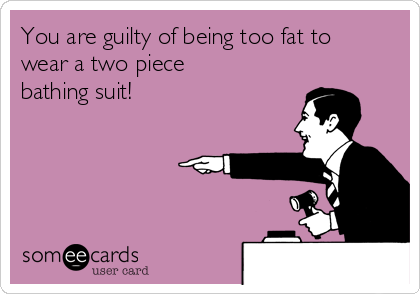 You are guilty of being too fat to wear a two piece bathing suit!