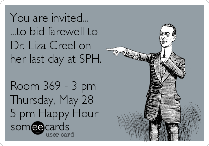 You are invited... ...to bid farewell to Dr. Liza Creel on her last day at SPH.  Room 369 - 3 pm  Thursday, May 28 5 pm Happy Hour