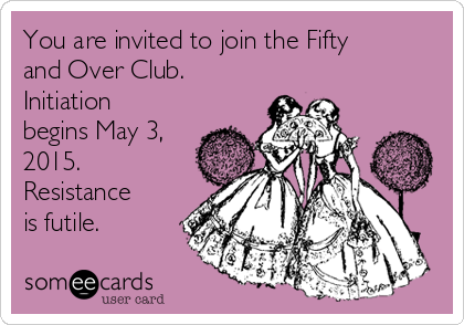 You are invited to join the Fifty and Over Club. Initiation begins May 3, 2015. Resistance is futile.