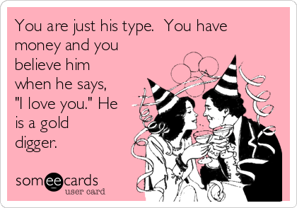"You are just his type.  You have money and you believe him when he says, ""I love you."" He is a gold digger."