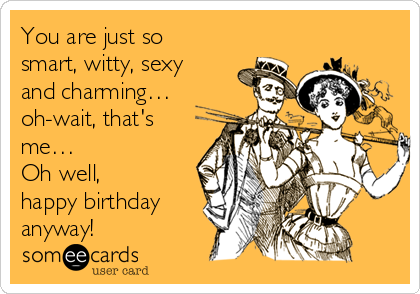 You are just so smart, witty, sexy and charming… oh-wait, that's me… Oh well, happy birthday anyway!