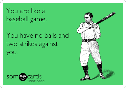 You are like a  baseball game.  You have no balls and two strikes against you.