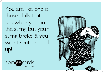 You are like one of those dolls that talk when you pull the string but your string broke & you won't shut the hell up!