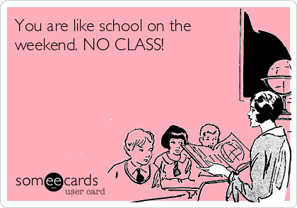 You are like school on the weekend. NO CLASS!