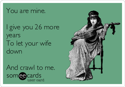 You are mine.  I give you 26 more years To let your wife down  And crawl to me.