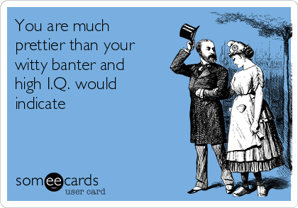 You are much prettier than your witty banter and high I.Q. would  indicate