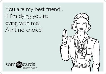 You are my best friend . If I'm dying you're dying with me!  Ain't no choice!