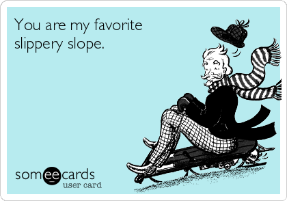 You are my favorite slippery slope.
