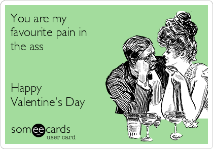 You are my favourite pain in the ass   Happy Valentine's Day