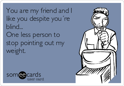 You are my friend and I like you despite you´re blind... One less person to stop pointing out my weight.
