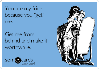 "You are my friend because you ""get"" me.  Get me from behind and make it worthwhile."