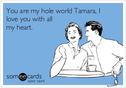 You are my hole world Tamara, I love you with all my heart.