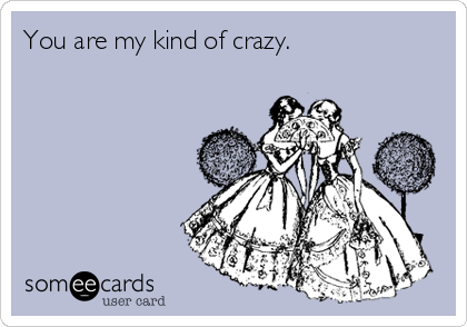 You are my kind of crazy.