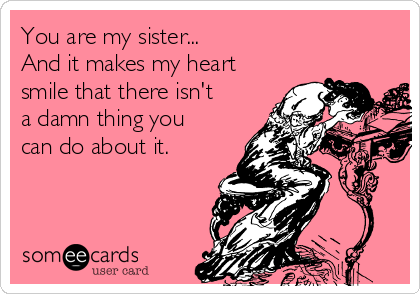You are my sister... And it makes my heart smile that there isn't  a damn thing you can do about it.