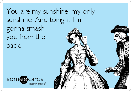 You are my sunshine, my only sunshine. And tonight I'm gonna smash you from the back.