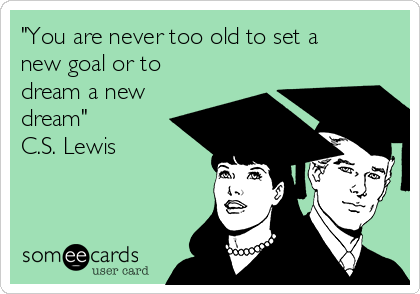 """""""You are never too old to set a new goal or to dream a new dream""""   C.S. Lewis"""