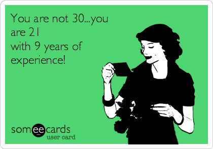 You are not 30...you are 21 with 9 years of experience!