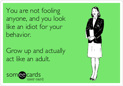 You are not fooling anyone, and you look like an idiot for your behavior.  Grow up and actually act like an adult.
