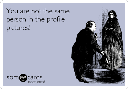 You are not the same person in the profile pictures!
