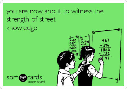 you are now about to witness the strength of street knowledge