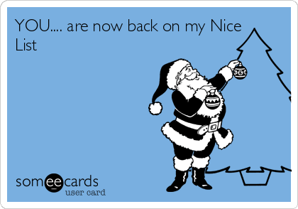YOU.... are now back on my Nice List