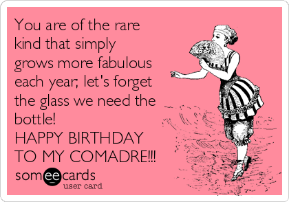 You are of the rare kind that simply grows more fabulous each year; let's forget  the glass we need the bottle!  HAPPY BIRTHDAY TO MY COMADRE!!!