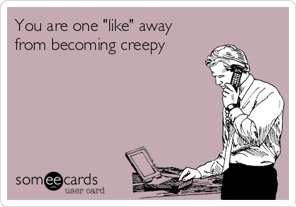 """You are one """"like"""" away from becoming creepy"""