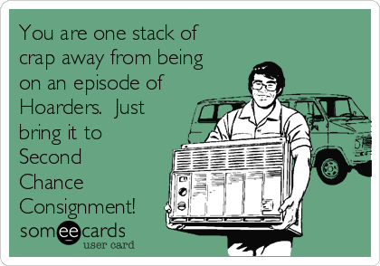 You are one stack of crap away from being on an episode of Hoarders.  Just bring it to Second Chance Consignment!