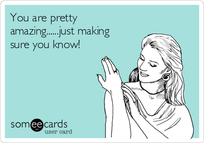 You are pretty amazing......just making sure you know!