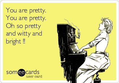 You are pretty.  You are pretty. Oh so pretty and witty and bright !!