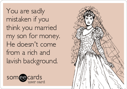 You are sadly  mistaken if you think you married my son for money. He doesn't come from a rich and lavish background.