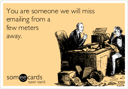 You are someone we will miss emailing from a few meters away.