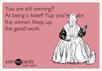 You are still winning?? At being a loser!! Yup you're quite the winner. Keep up the good work.