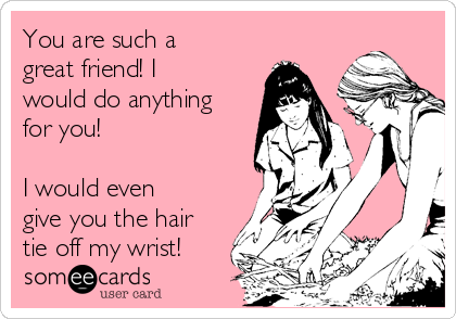 You are such a great friend! I would do anything for you!  I would even give you the hair tie off my wrist!
